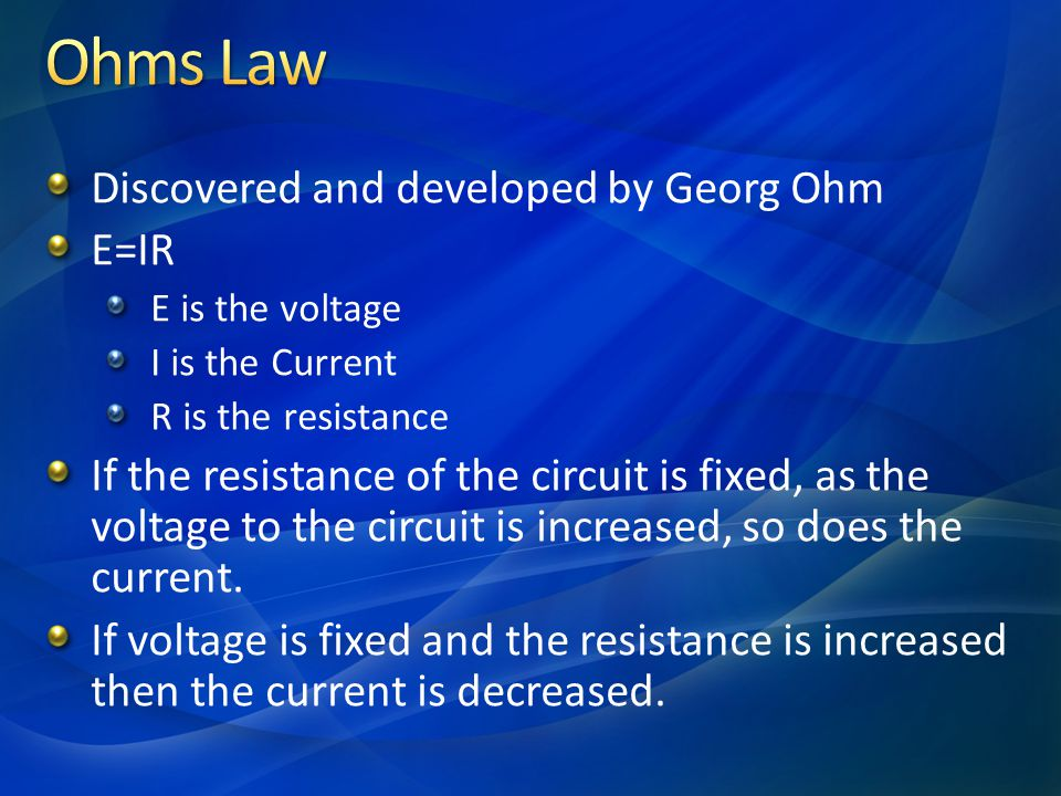 Discovered and developed by Georg Ohm E=IR E is the voltage I is the Current R is the resistance If the resistance of the circuit is fixed, as the vol