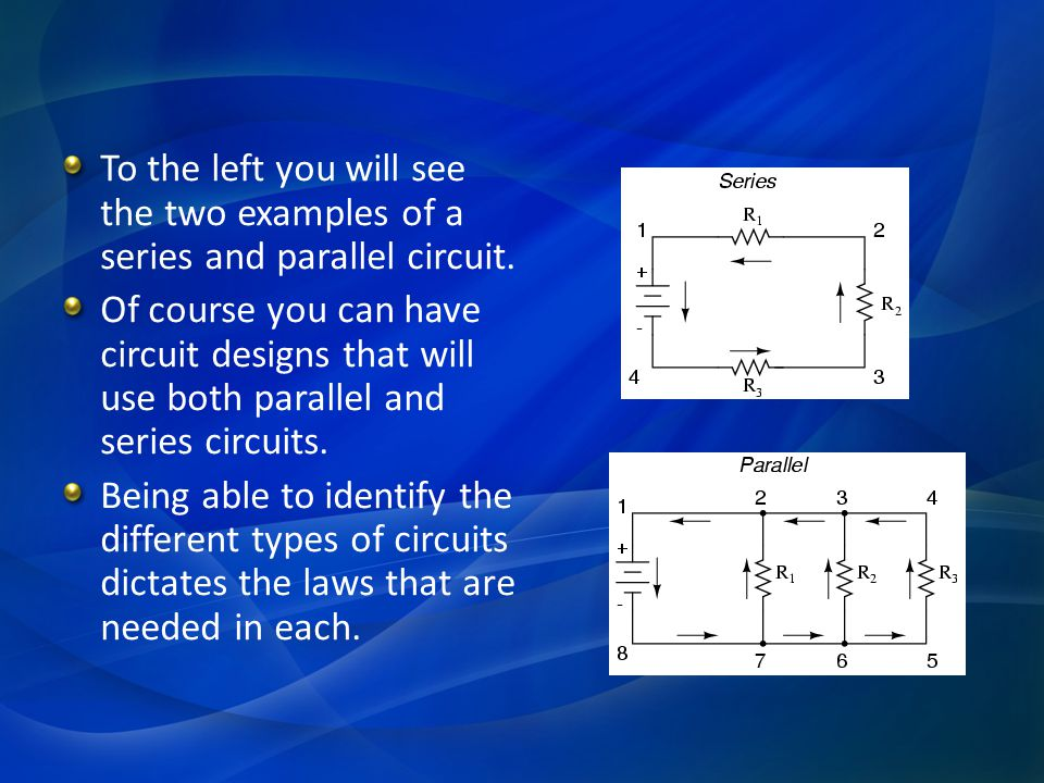 To the left you will see the two examples of a series and parallel circuit. Of course you can have circuit designs that will use both parallel and ser