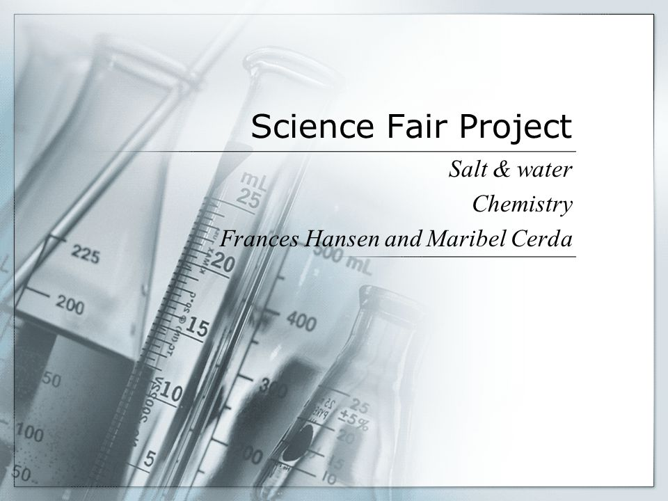 Science Fair Project Salt & water Chemistry Frances Hansen and Maribel Cerda