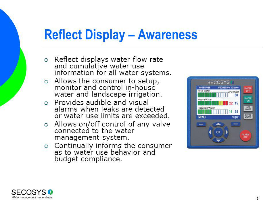 6 Reflect Display – Awareness Reflect displays water flow rate and cumulative water use information for all water systems. Allows the consumer to setu