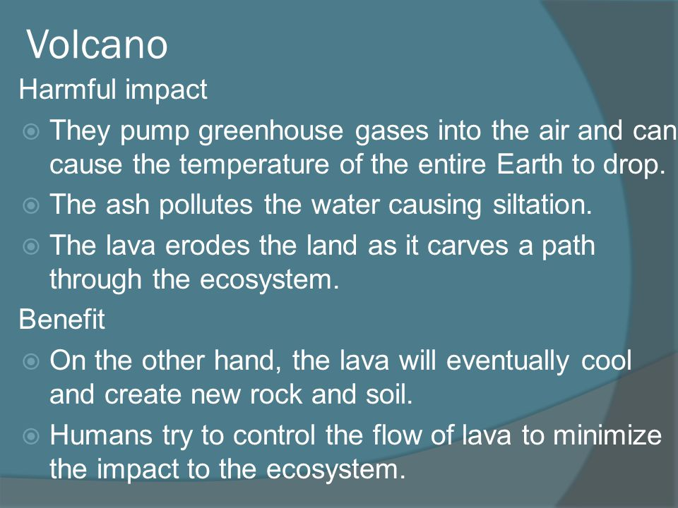 Volcano Harmful impact They pump greenhouse gases into the air and can cause the temperature of the entire Earth to drop. The ash pollutes the water c