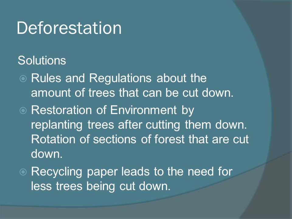 Deforestation Solutions Rules and Regulations about the amount of trees that can be cut down. Restoration of Environment by replanting trees after cut