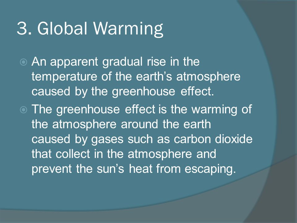 3. Global Warming An apparent gradual rise in the temperature of the earths atmosphere caused by the greenhouse effect. The greenhouse effect is the w