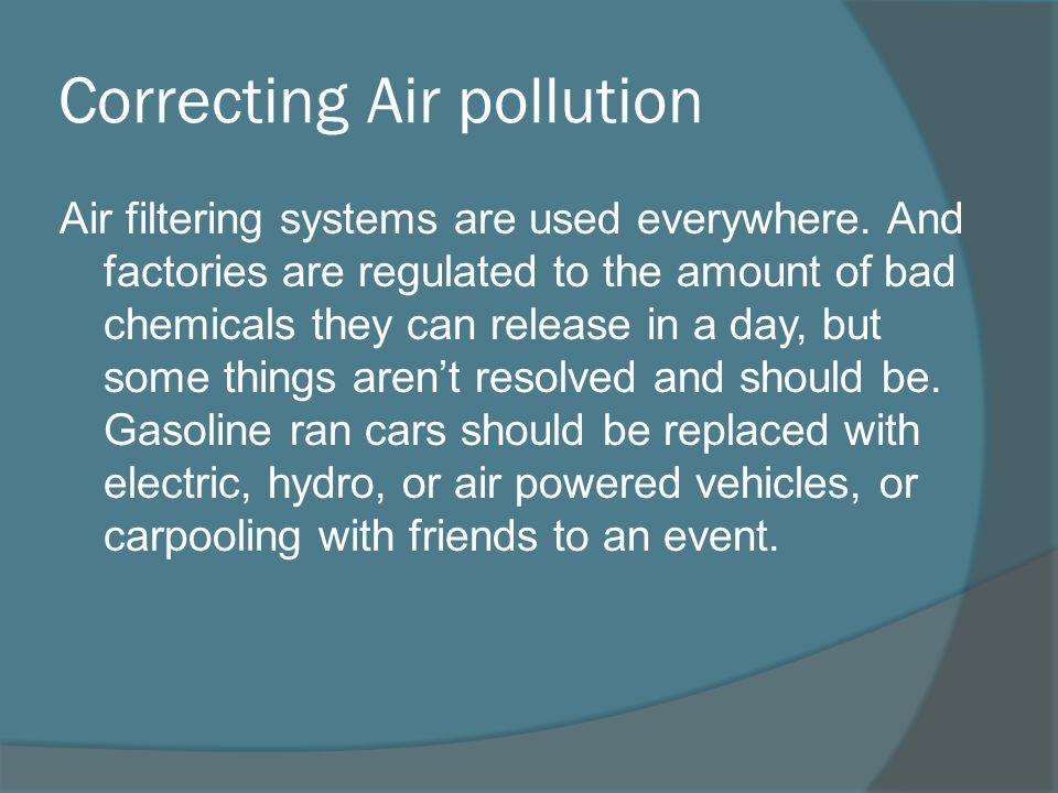 Correcting Air pollution Air filtering systems are used everywhere. And factories are regulated to the amount of bad chemicals they can release in a d