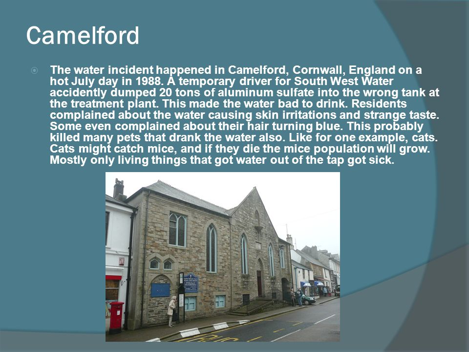 Camelford The water incident happened in Camelford, Cornwall, England on a hot July day in 1988. A temporary driver for South West Water accidently du