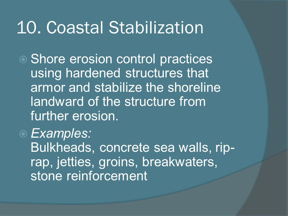 10. Coastal Stabilization Shore erosion control practices using hardened structures that armor and stabilize the shoreline landward of the structure f