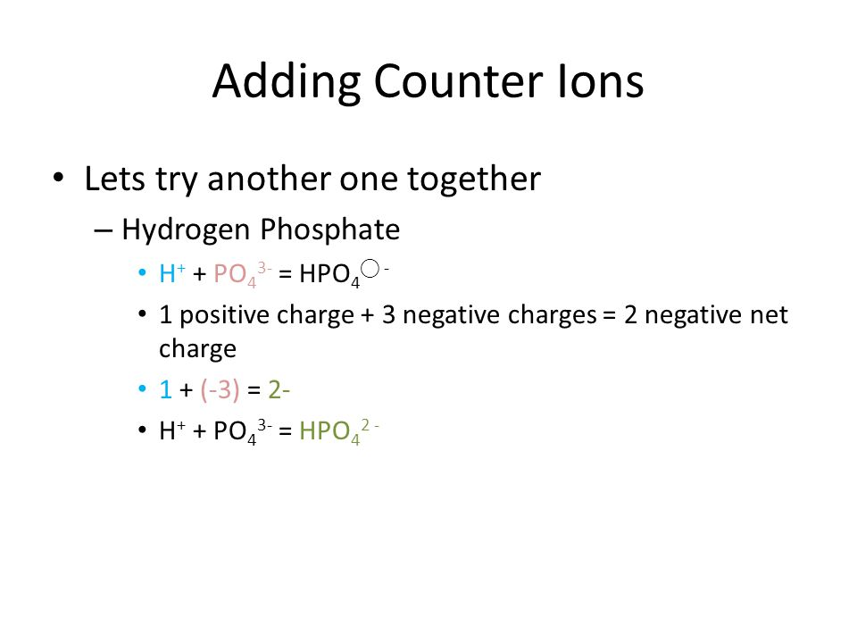Adding Counter Ions Lets try another one together – Hydrogen Phosphate H + + PO 4 3- = HPO 4 - 1 positive charge + 3 negative charges = 2 negative net charge 1 + (-3) = 2- H + + PO 4 3- = HPO 4 2 -