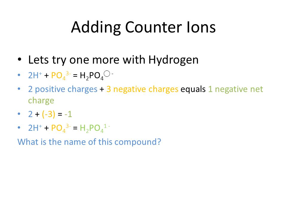 Adding Counter Ions Lets try one more with Hydrogen 2H + + PO 4 3- = H 2 PO 4 - 2 positive charges + 3 negative charges equals 1 negative net charge 2 + (-3) = -1 2H + + PO 4 3- = H 2 PO 4 1 - What is the name of this compound?