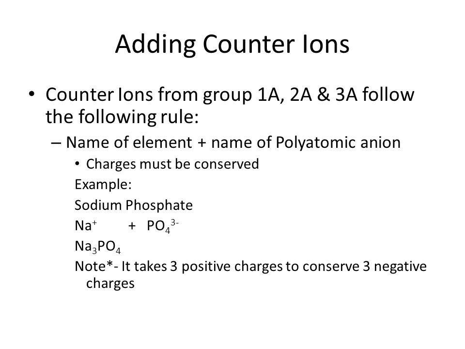 Adding Counter Ions Counter Ions from group 1A, 2A & 3A follow the following rule: – Name of element + name of Polyatomic anion Charges must be conserved Example: Sodium Phosphate Na + + PO 4 3- Na 3 PO 4 Note*- It takes 3 positive charges to conserve 3 negative charges