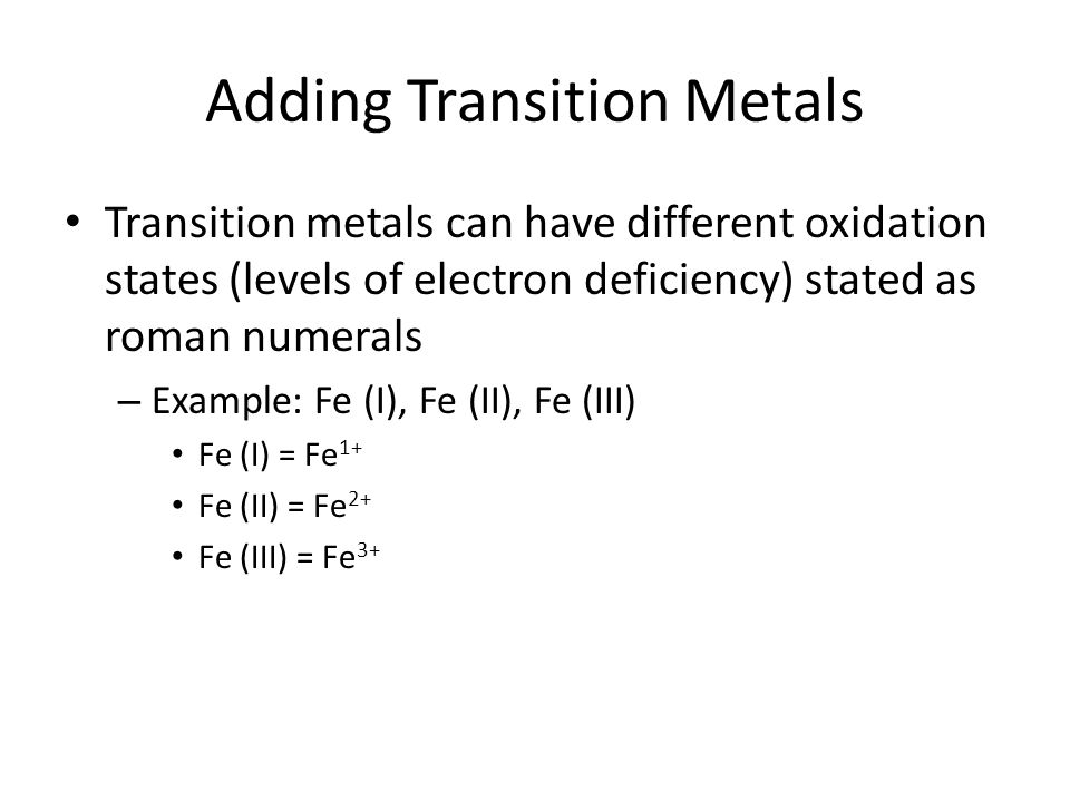 Adding Transition Metals Transition metals can have different oxidation states (levels of electron deficiency) stated as roman numerals – Example: Fe