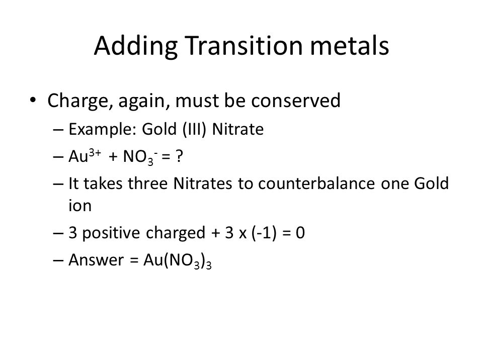 Adding Transition metals Charge, again, must be conserved – Example: Gold (III) Nitrate – Au 3+ + NO 3 - = ? – It takes three Nitrates to counterbalan
