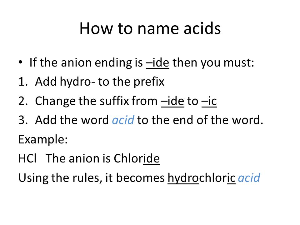 How to name acids If the anion ending is –ide then you must: 1.Add hydro- to the prefix 2.Change the suffix from –ide to –ic 3.Add the word acid to the end of the word.