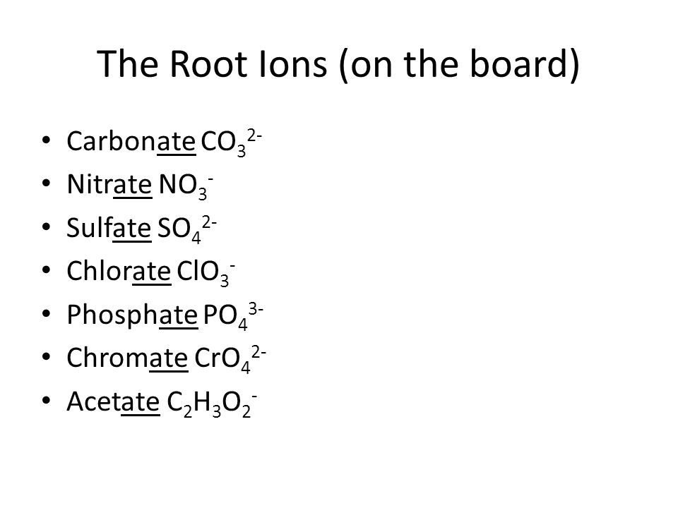 The Root Ions (on the board) Carbonate CO 3 2- Nitrate NO 3 - Sulfate SO 4 2- Chlorate ClO 3 - Phosphate PO 4 3- Chromate CrO 4 2- Acetate C 2 H 3 O 2