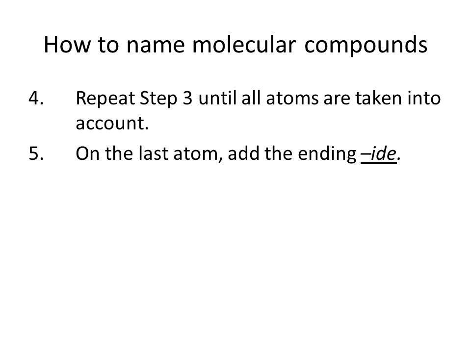 How to name molecular compounds 4.Repeat Step 3 until all atoms are taken into account.