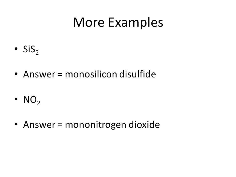 More Examples SiS 2 Answer = monosilicon disulfide NO 2 Answer = mononitrogen dioxide