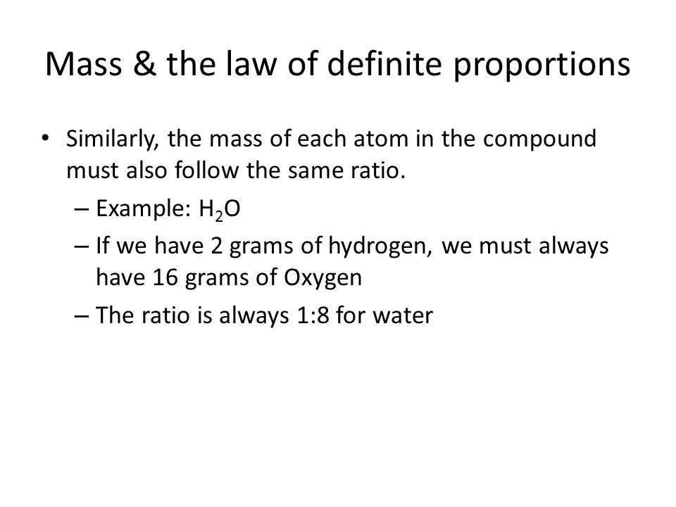 Mass & the law of definite proportions Similarly, the mass of each atom in the compound must also follow the same ratio. – Example: H 2 O – If we have