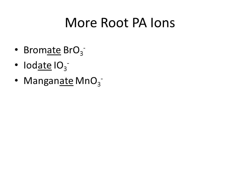 More Root PA Ions Bromate BrO 3 - Iodate IO 3 - Manganate MnO 3 -