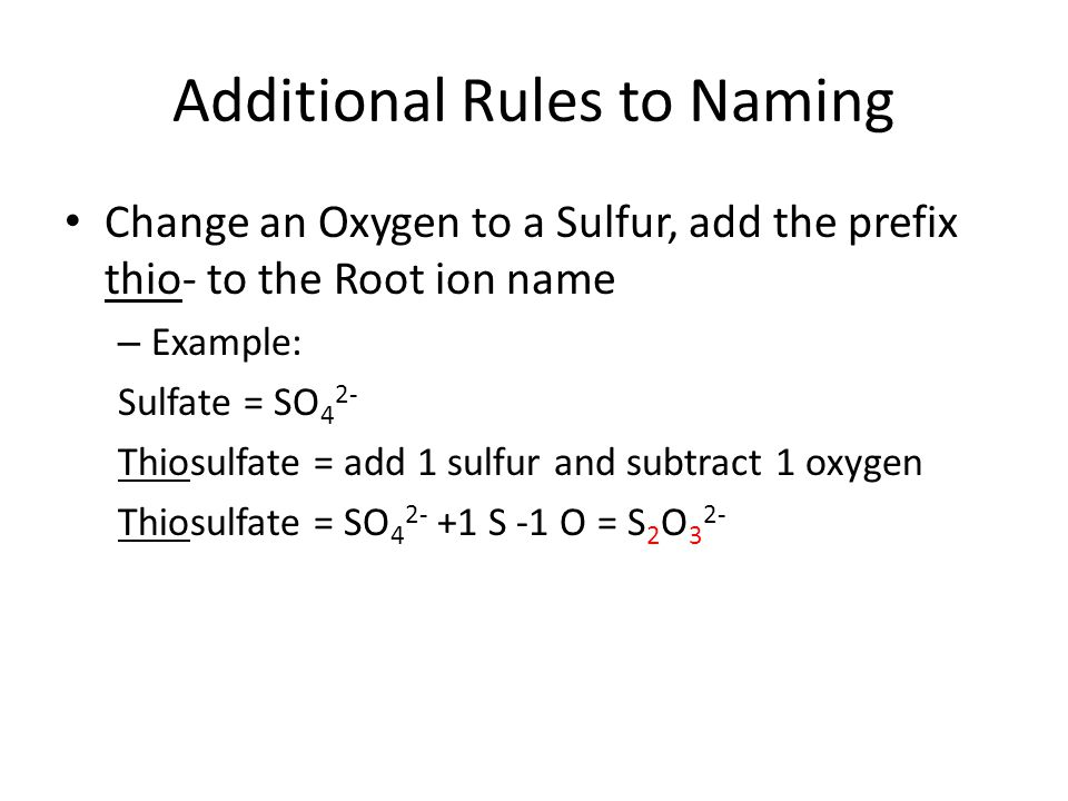 Additional Rules to Naming Change an Oxygen to a Sulfur, add the prefix thio- to the Root ion name – Example: Sulfate = SO 4 2- Thiosulfate = add 1 sulfur and subtract 1 oxygen Thiosulfate = SO 4 2- +1 S -1 O = S 2 O 3 2-