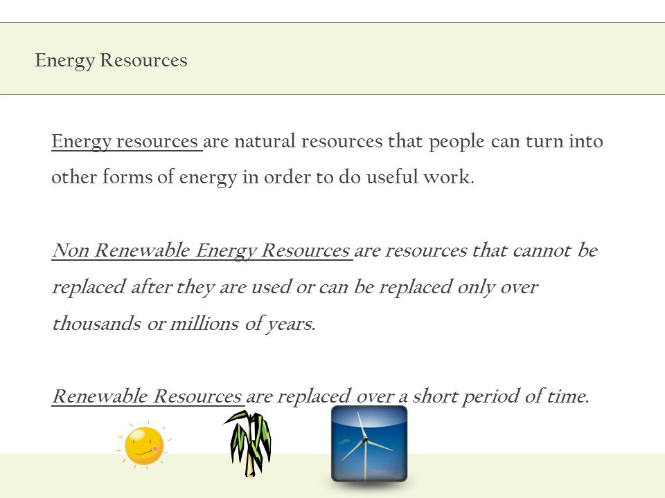 Energy resources are natural resources that people can turn into other forms of energy in order to do useful work. Non Renewable Energy Resources are