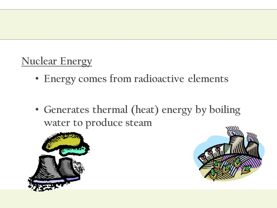 Nuclear Energy Energy comes from radioactive elements Generates thermal (heat) energy by boiling water to produce steam