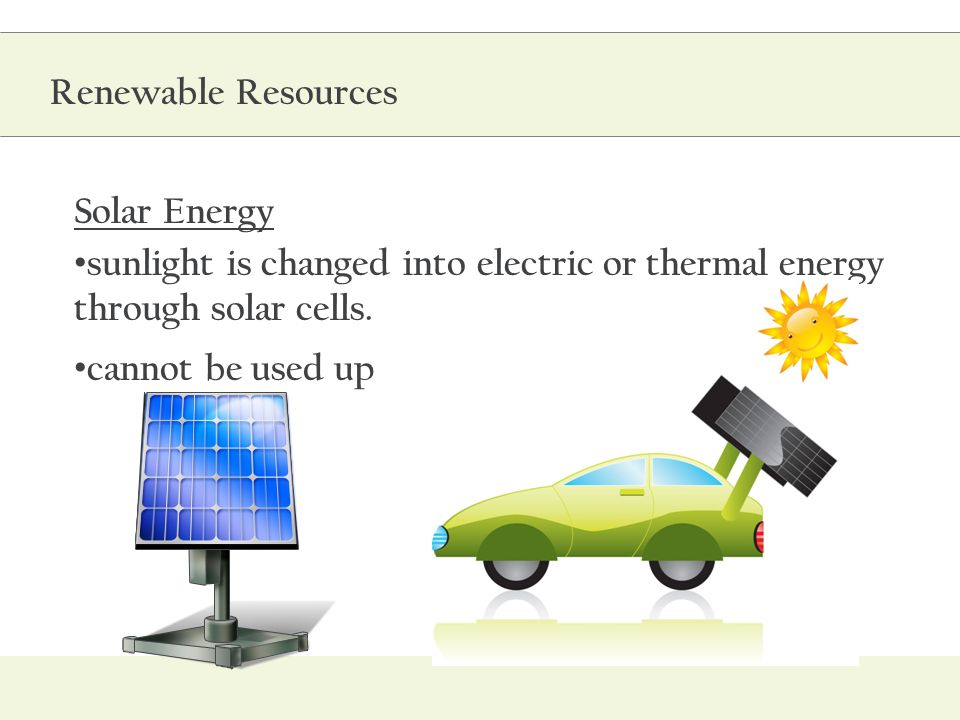 Solar Energy sunlight is changed into electric or thermal energy through solar cells. cannot be used up Renewable Resources