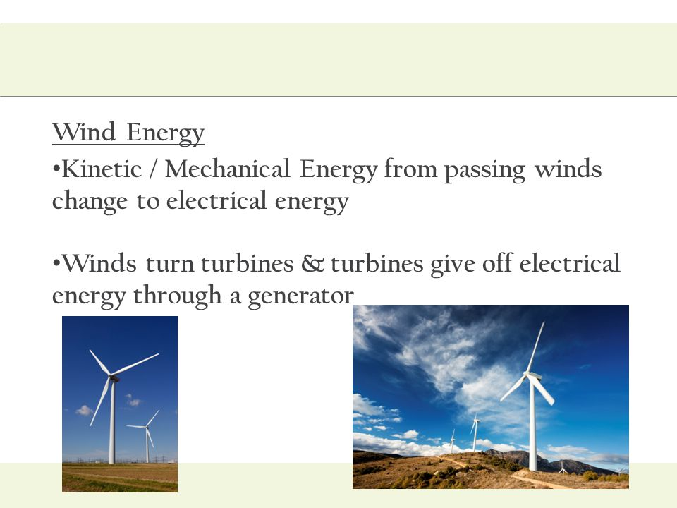 Wind Energy Kinetic / Mechanical Energy from passing winds change to electrical energy Winds turn turbines & turbines give off electrical energy throu