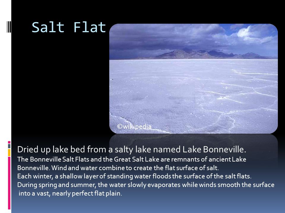 Salt Flat Dried up lake bed from a salty lake named Lake Bonneville. The Bonneville Salt Flats and the Great Salt Lake are remnants of ancient Lake Bo