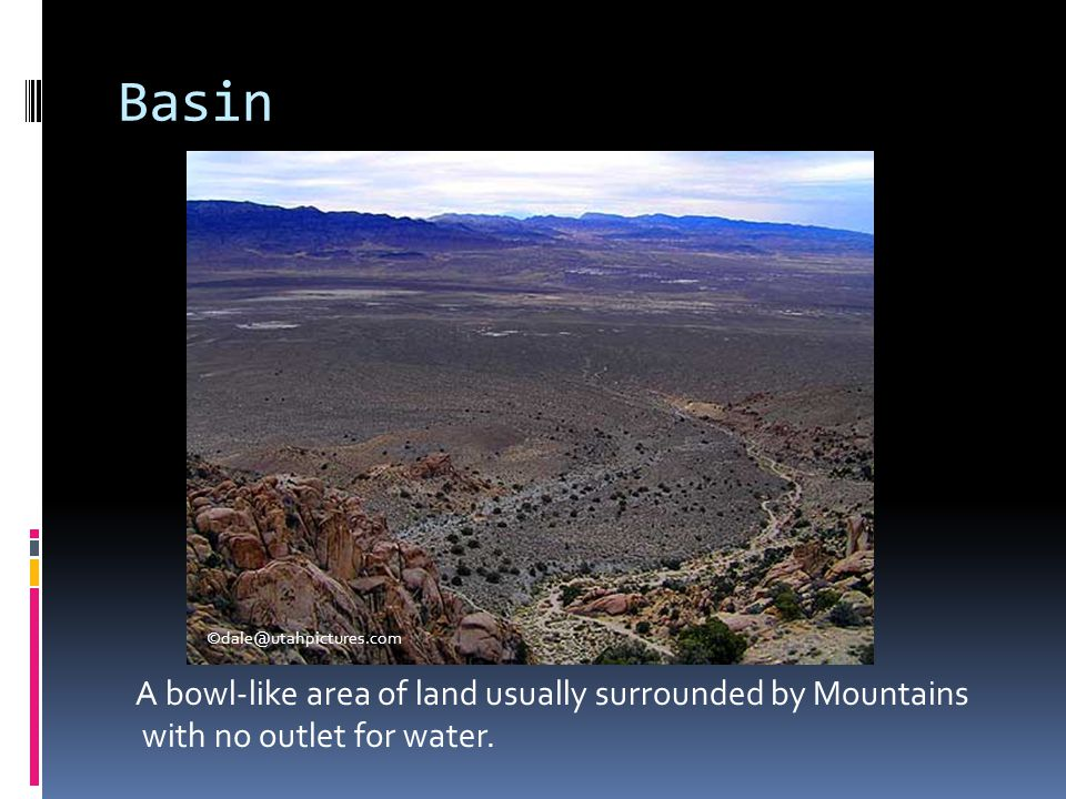Basin A bowl-like area of land usually surrounded by Mountains with no outlet for water. ©dale@utahpictures.com