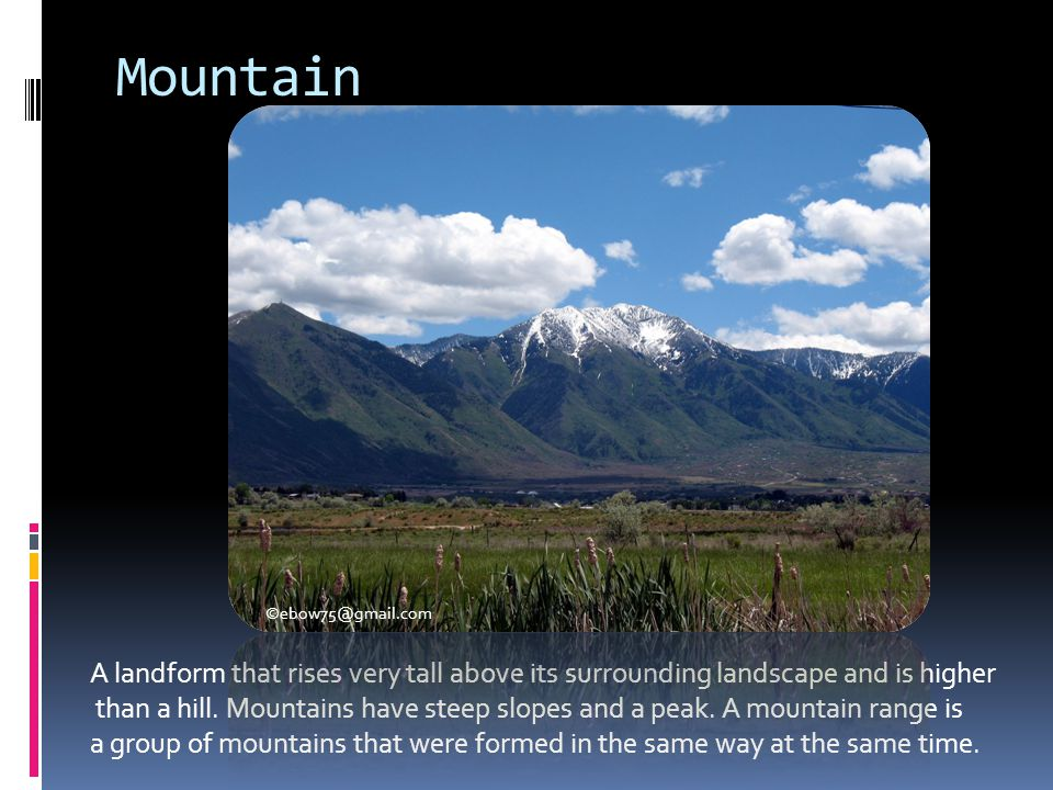 Mountain A landform that rises very tall above its surrounding landscape and is higher than a hill. Mountains have steep slopes and a peak. A mountain