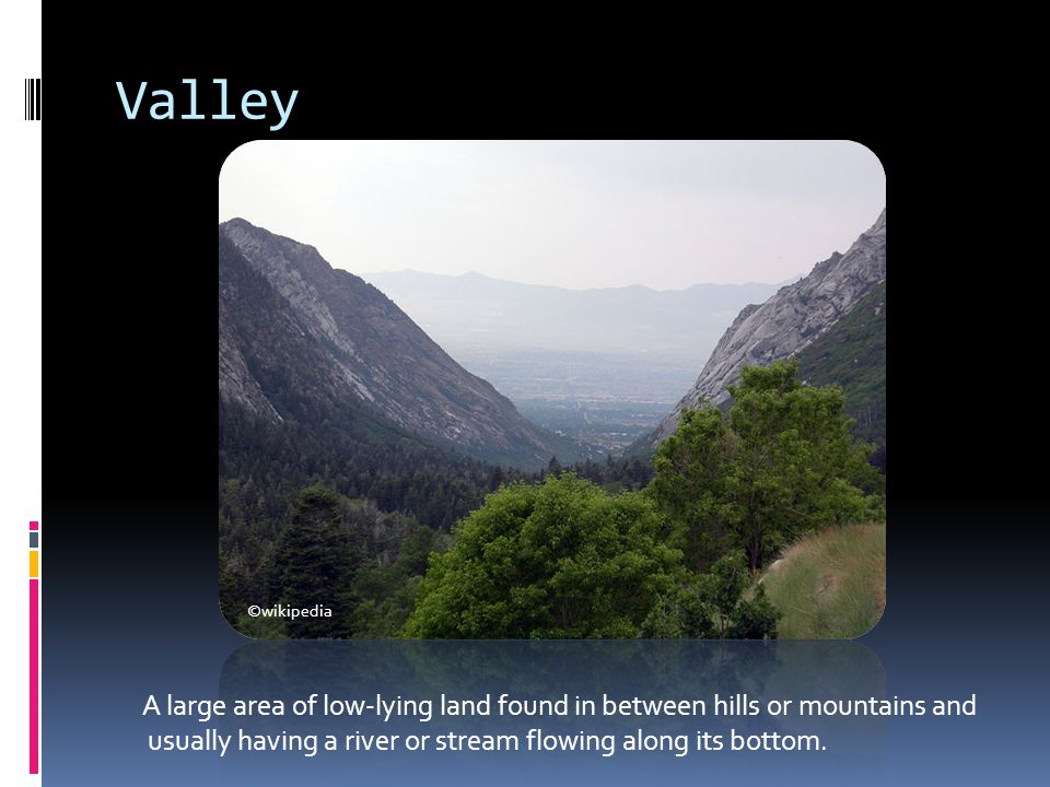 Valley A large area of low-lying land found in between hills or mountains and usually having a river or stream flowing along its bottom. ©wikipedia