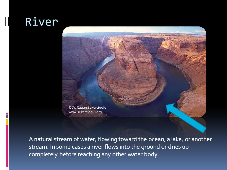 River A natural stream of water, flowing toward the ocean, a lake, or another stream. In some cases a river flows into the ground or dries up complete