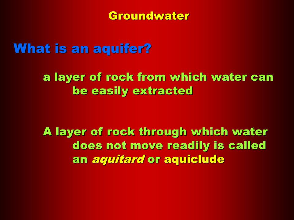 Groundwater What is an aquifer? a layer of rock from which water can be easily extracted A layer of rock through which water does not move readily is