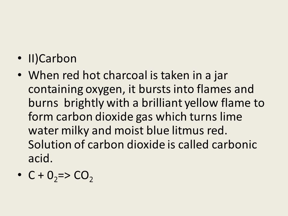 II)Carbon When red hot charcoal is taken in a jar containing oxygen, it bursts into flames and burns brightly with a brilliant yellow flame to form ca