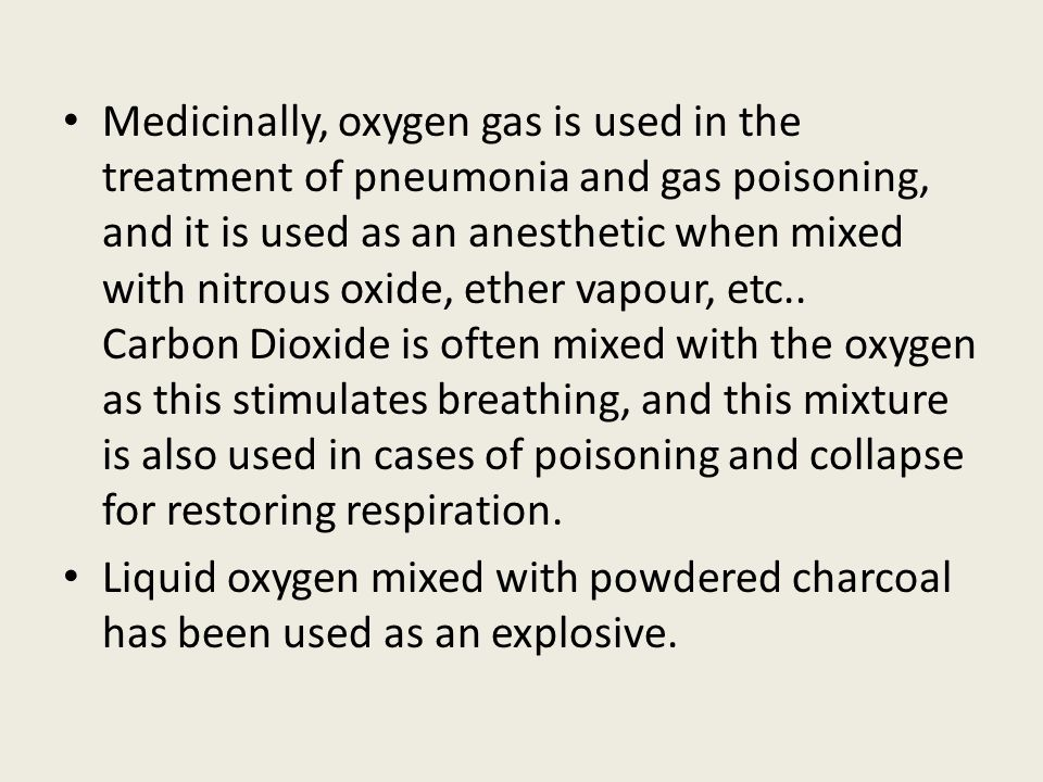 Medicinally, oxygen gas is used in the treatment of pneumonia and gas poisoning, and it is used as an anesthetic when mixed with nitrous oxide, ether