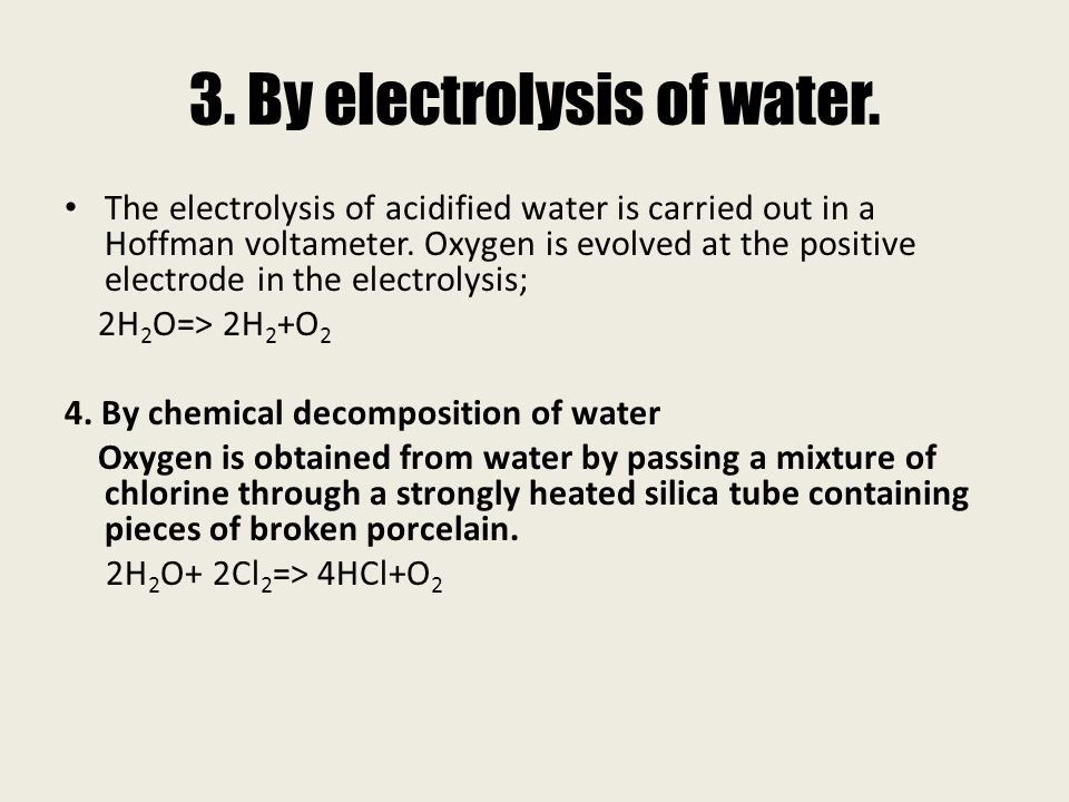 3. By electrolysis of water. The electrolysis of acidified water is carried out in a Hoffman voltameter. Oxygen is evolved at the positive electrode i
