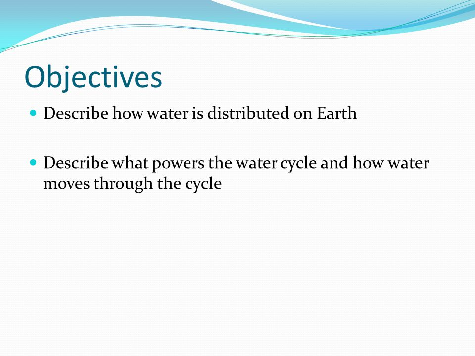Objectives Describe how water is distributed on Earth Describe what powers the water cycle and how water moves through the cycle