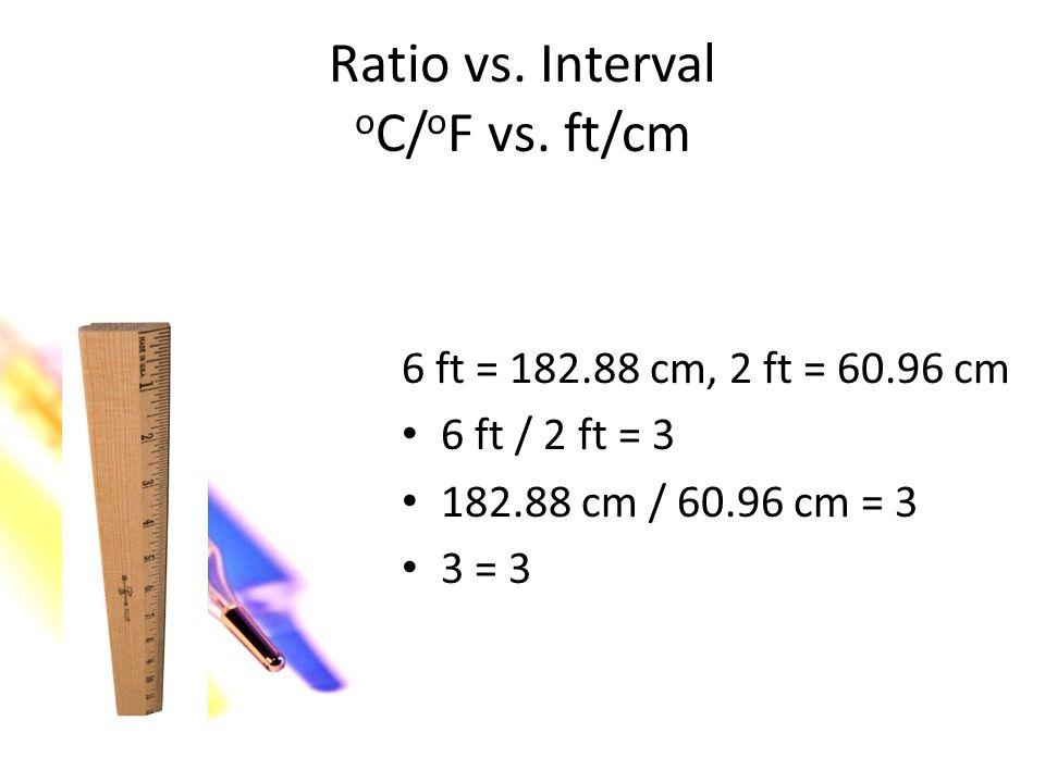 Ratio vs. Interval o C/ o F vs. ft/cm 50 o F = 10 o C, 41 o F = 5 o C 50 o F / 41 o F = 1.2 10 o C / 5 o C = 2 2 1.2 6 ft = 182.88 cm, 2 ft = 60.96 cm
