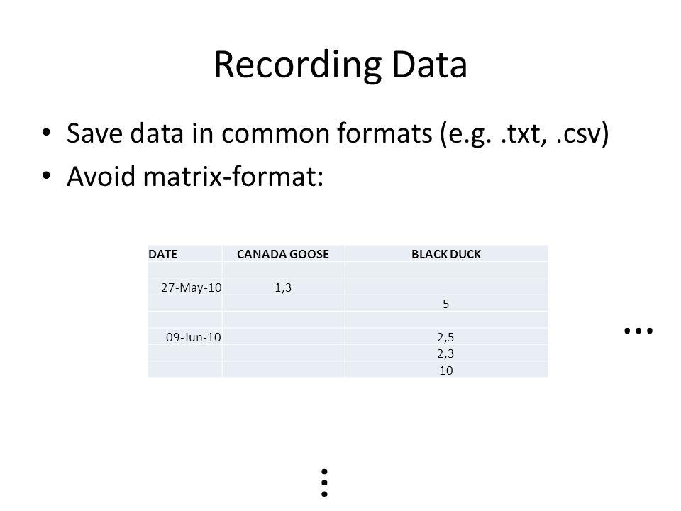 Recording Data DATECANADA GOOSEBLACK DUCK 27-May-101,3 5 09-Jun-102,5 2,3 10 Save data in common formats (e.g..txt,.csv) Avoid matrix-format: … …