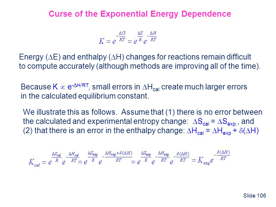 Slide 106 Curse of the Exponential Energy Dependence Energy ( E) and enthalpy ( H) changes for reactions remain difficult to compute accurately (altho