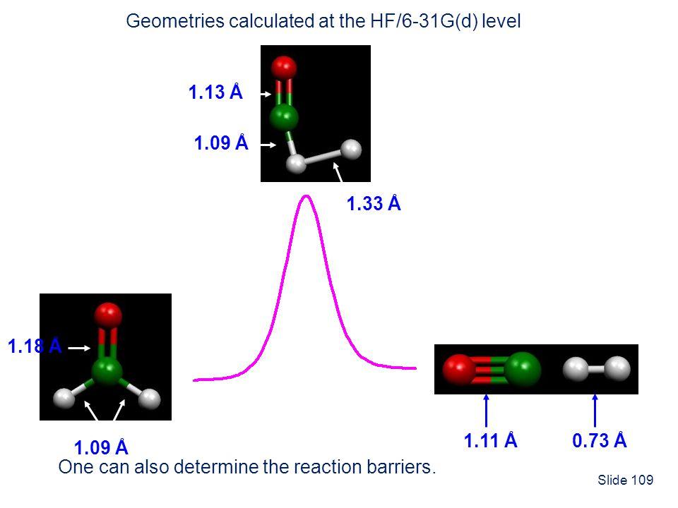 Slide 109 1.09 Å 1.18 Å Geometries calculated at the HF/6-31G(d) level 1.13 Å 1.09 Å 1.33 Å 0.73 Å1.11 Å One can also determine the reaction barriers.