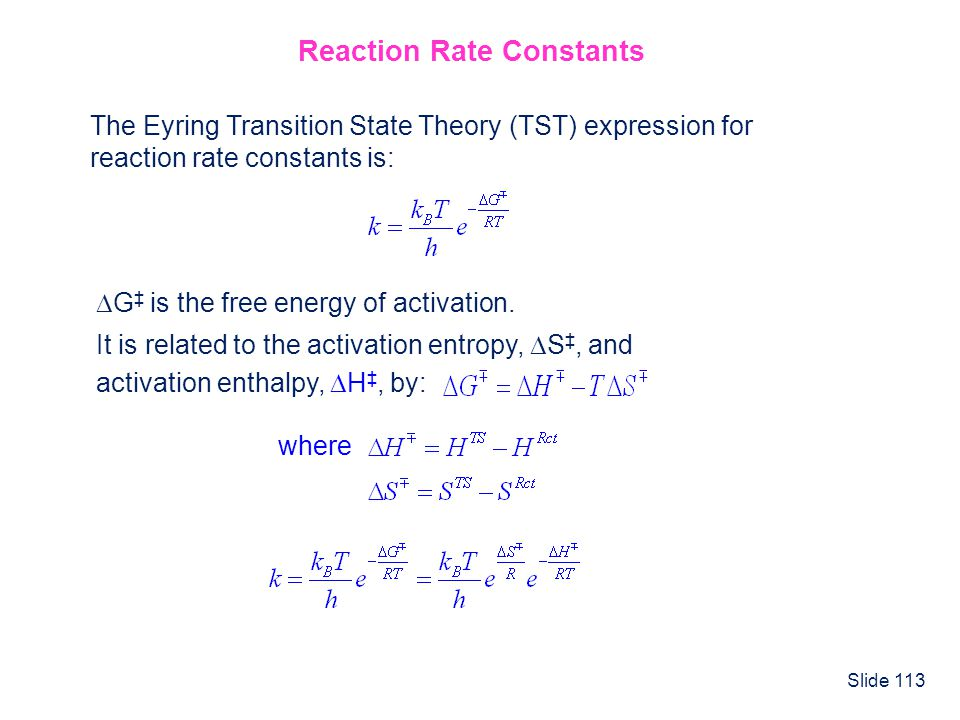 Slide 113 Reaction Rate Constants The Eyring Transition State Theory (TST) expression for reaction rate constants is: G is the free energy of activati