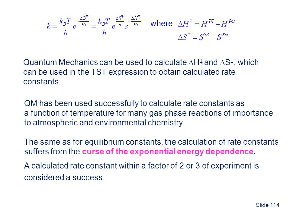 Slide 114 where Quantum Mechanics can be used to calculate H and S, which can be used in the TST expression to obtain calculated rate constants. QM ha