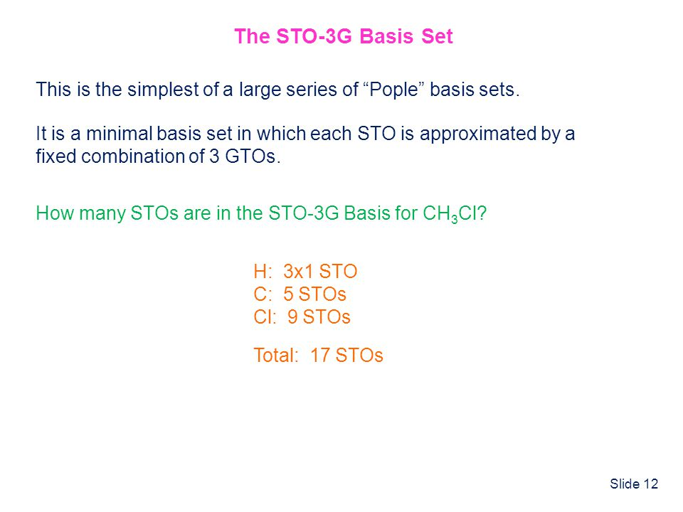 Slide 12 The STO-3G Basis Set This is the simplest of a large series of Pople basis sets. It is a minimal basis set in which each STO is approximated
