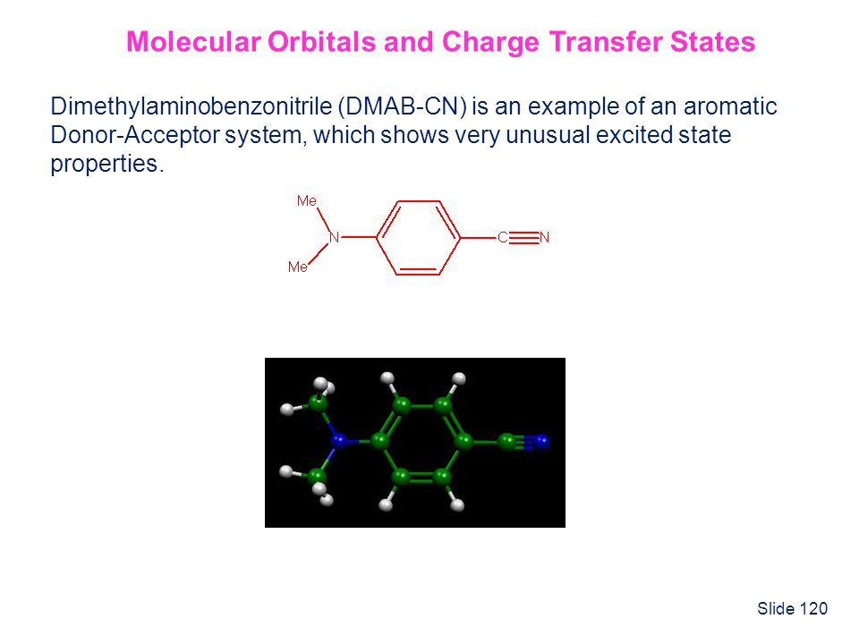Slide 120 Molecular Orbitals and Charge Transfer States Dimethylaminobenzonitrile (DMAB-CN) is an example of an aromatic Donor-Acceptor system, which