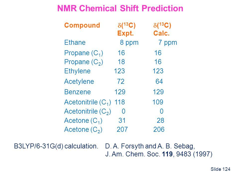 Slide 124 NMR Chemical Shift Prediction Compound ( 13 C) ( 13 C) Expt. Calc. Ethane 8 ppm 7 ppm Propane (C 1 ) 16 16 Propane (C 2 ) 18 16 Ethylene 123