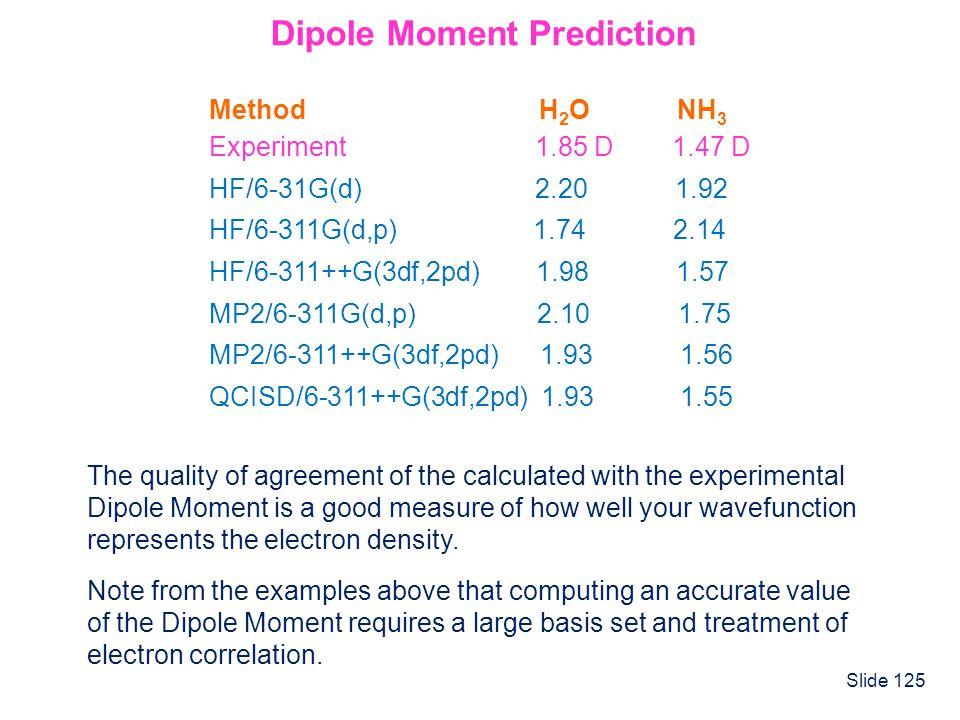 Slide 125 Dipole Moment Prediction Method H 2 O NH 3 Experiment 1.85 D 1.47 D HF/6-31G(d) 2.20 1.92 HF/6-311G(d,p) 1.74 2.14 HF/6-311++G(3df,2pd) 1.98