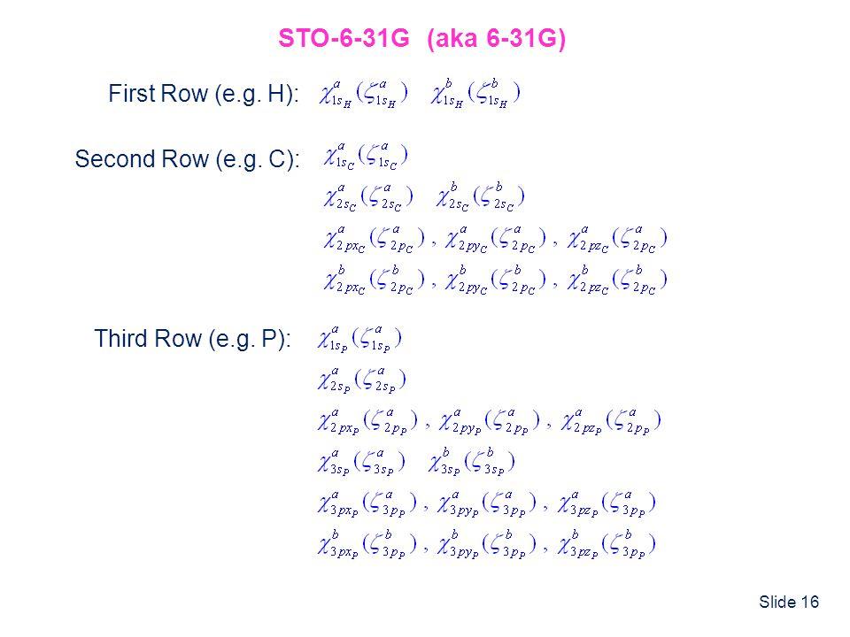 Slide 16 STO-6-31G (aka 6-31G) Second Row (e.g. C): Third Row (e.g. P): First Row (e.g. H):