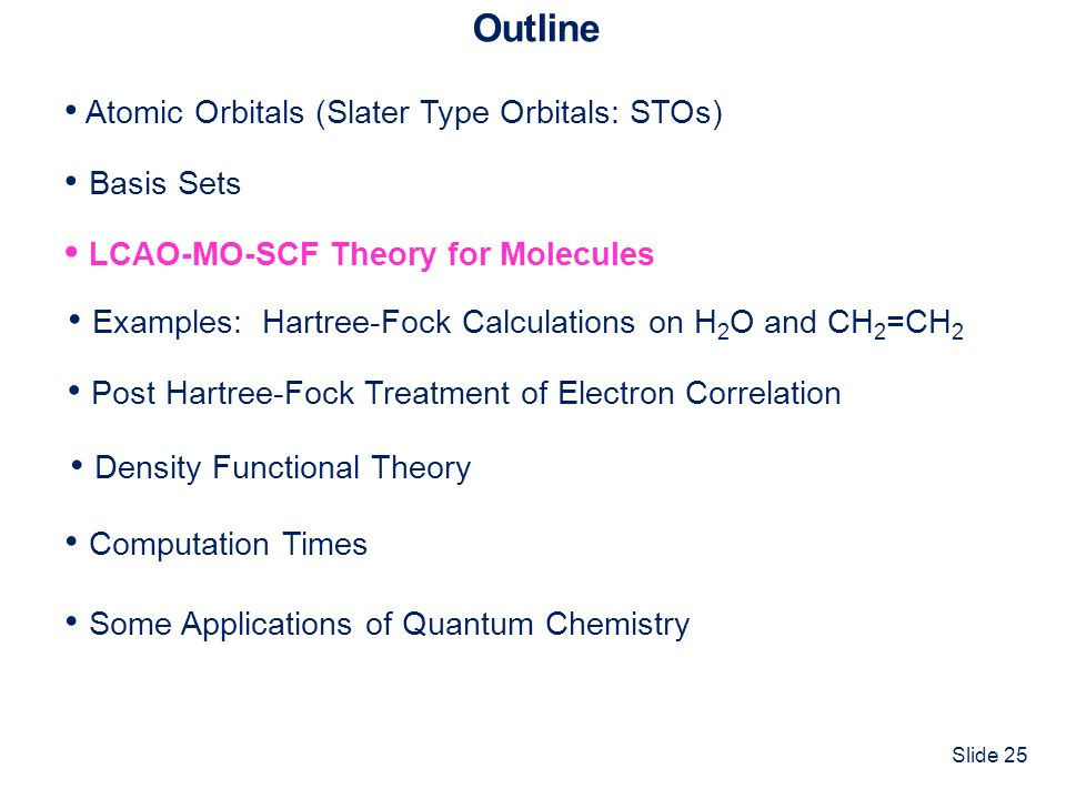 Slide 25 Outline Atomic Orbitals (Slater Type Orbitals: STOs) Basis Sets Computation Times LCAO-MO-SCF Theory for Molecules Some Applications of Quant