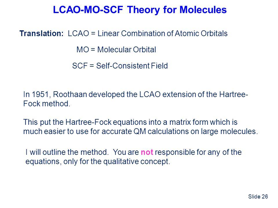 Slide 26 LCAO-MO-SCF Theory for Molecules Translation:LCAO = Linear Combination of Atomic Orbitals MO = Molecular Orbital SCF = Self-Consistent Field