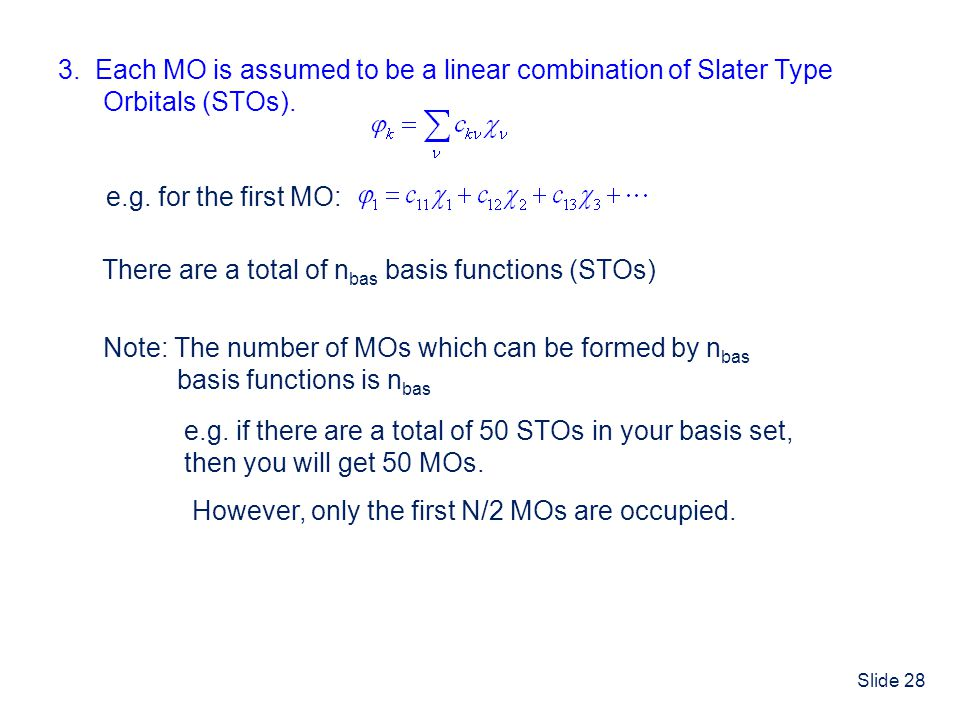 Slide 28 3. Each MO is assumed to be a linear combination of Slater Type Orbitals (STOs). e.g. for the first MO: There are a total of n bas basis func